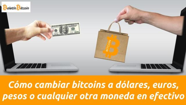 Cómo cambiar bitcoins a dólares, euros, pesos o cualquier otra moneda en efectivo